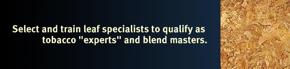 "Select and train leaf specialists to qualify as tobacco ""experts"" and blend masters."